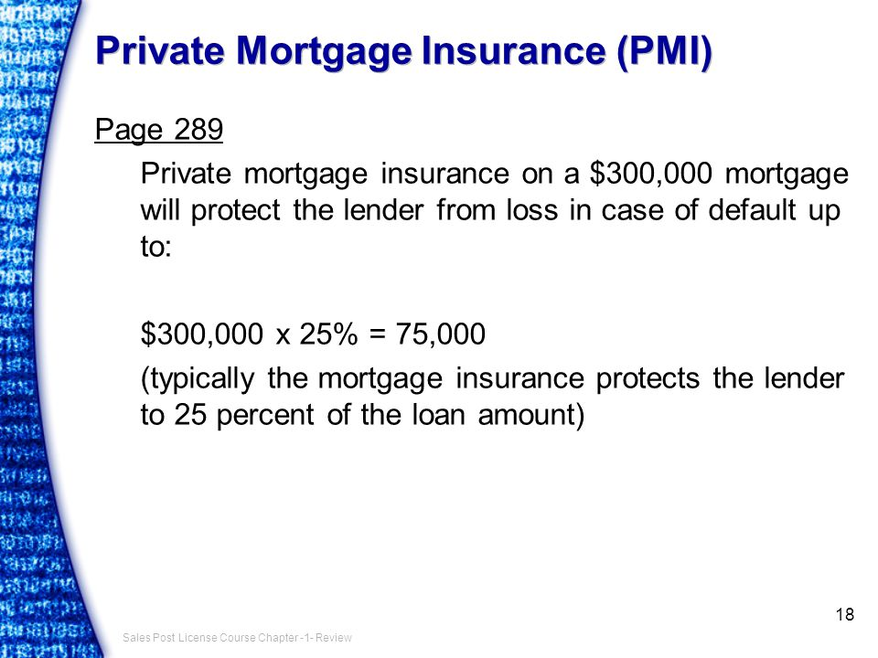 Sales Post License Course Chapter -1- Review Private Mortgage Insurance (PMI) Page 289 Private mortgage insurance on a $300,000 mortgage will protect the lender from loss in case of default up to: $300,000 x 25% = 75,000 (typically the mortgage insurance protects the lender to 25 percent of the loan amount) 18