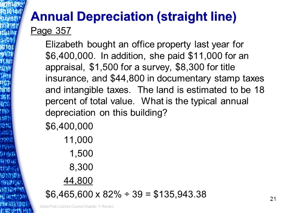 Sales Post License Course Chapter -1- Review Annual Depreciation (straight line) Page 357 Elizabeth bought an office property last year for $6,400,000.
