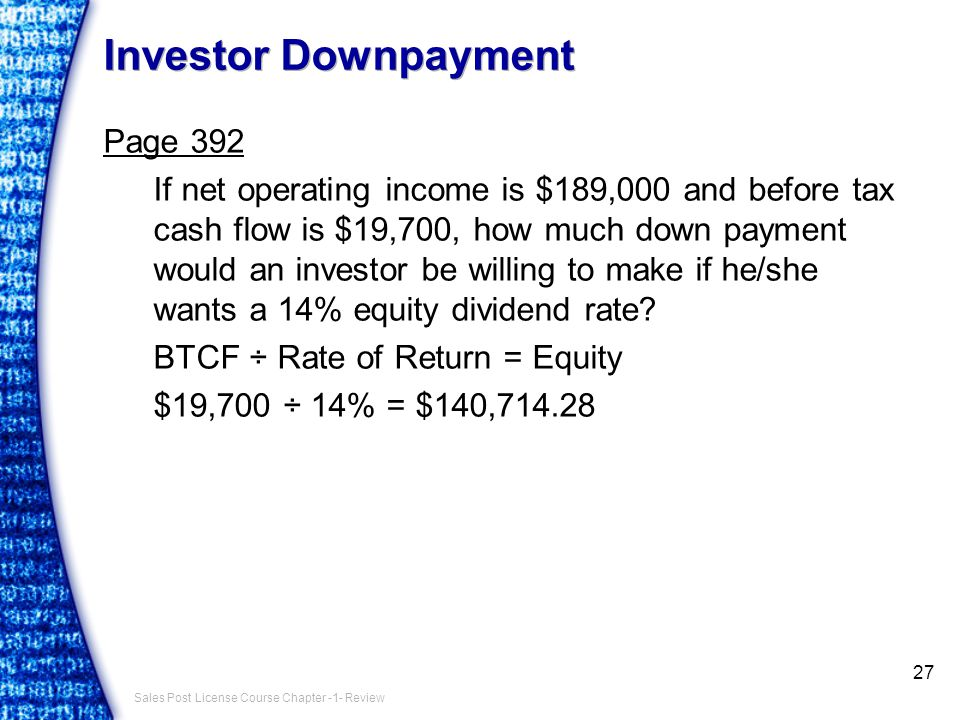 Sales Post License Course Chapter -1- Review Investor Downpayment Page 392 If net operating income is $189,000 and before tax cash flow is $19,700, how much down payment would an investor be willing to make if he/she wants a 14% equity dividend rate.