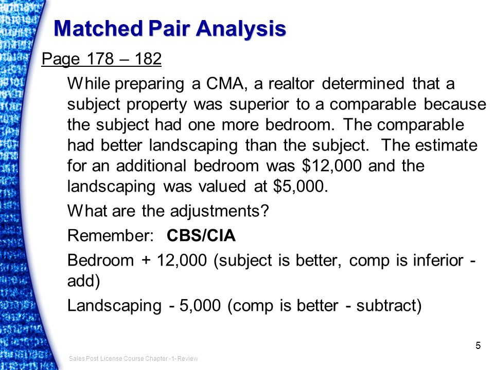 Sales Post License Course Chapter -1- Review Matched Pair Analysis Page 178 – 182 While preparing a CMA, a realtor determined that a subject property was superior to a comparable because the subject had one more bedroom.