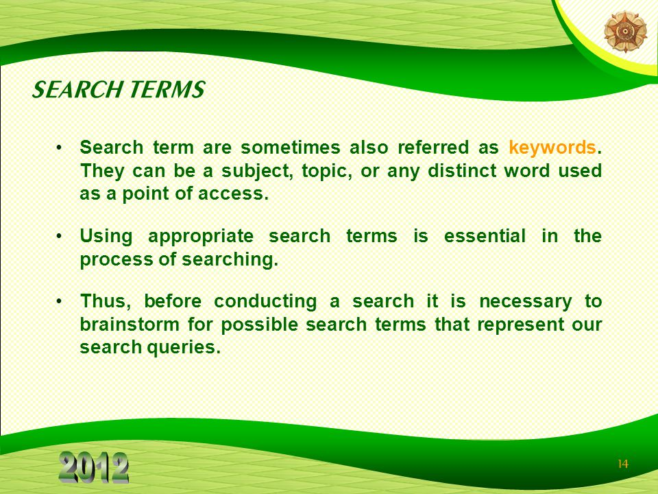 14 SEARCH TERMS Search term are sometimes also referred as keywords. They can be a subject, topic, or any distinct word used as a point of access. Usi