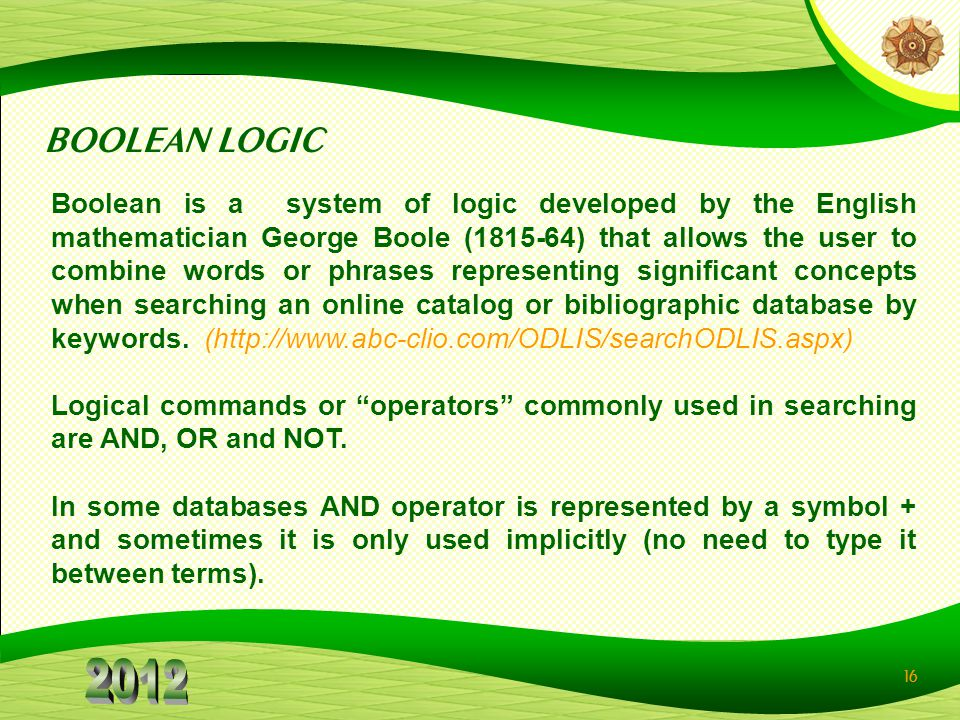 16 BOOLEAN LOGIC Boolean is a system of logic developed by the English mathematician George Boole (1815-64) that allows the user to combine words or p