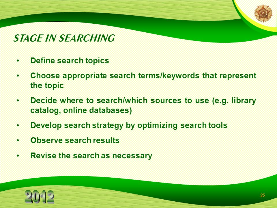 23 Define search topics Choose appropriate search terms/keywords that represent the topic Decide where to search/which sources to use (e.g. library ca