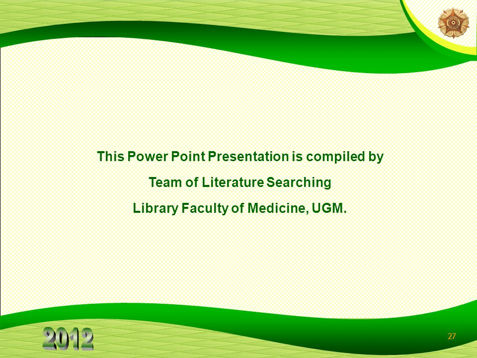 27 This Power Point Presentation is compiled by Team of Literature Searching Library Faculty of Medicine, UGM.