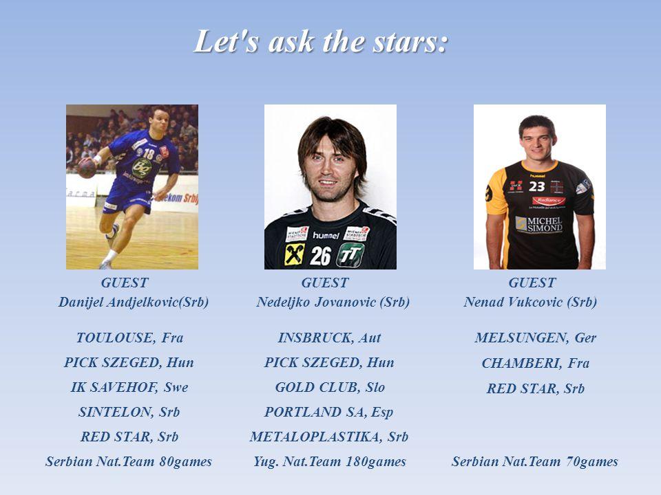Let s ask the stars: GUEST Nedeljko Jovanovic (Srb) GUEST Danijel Andjelkovic(Srb) GUEST Nenad Vukcovic (Srb) TOULOUSE, Fra PICK SZEGED, Hun IK SAVEHOF, Swe SINTELON, Srb Serbian Nat.Team 80games INSBRUCK, Aut PORTLAND SA, Esp PICK SZEGED, Hun METALOPLASTIKA, Srb Yug.
