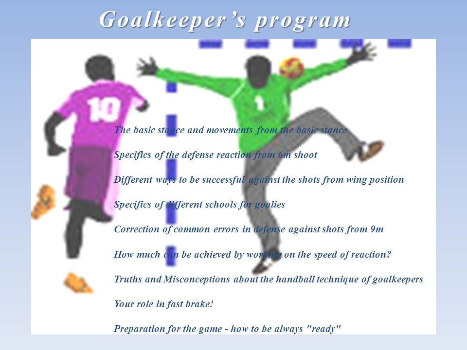 Goalkeepers program The basic stance and movements from the basic stance Specifics of the defense reaction from 6m shoot Different ways to be successful against the shots from wing position Specifics of different schools for goalies Correction of common errors in defense against shots from 9m How much can be achieved by working on the speed of reaction.