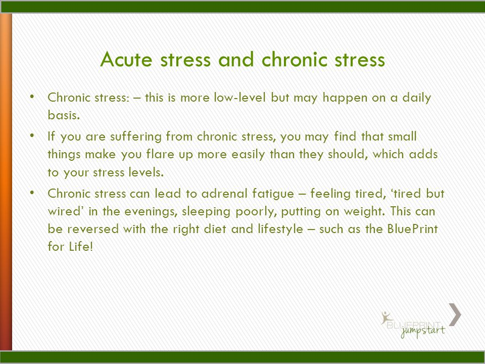 Chronic stress: – this is more low-level but may happen on a daily basis.
