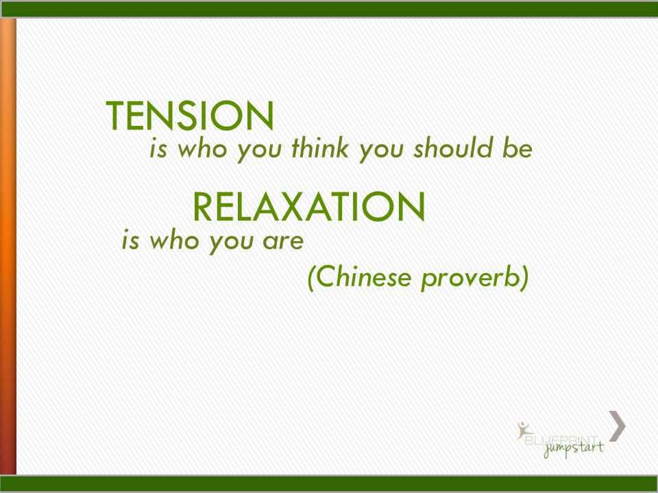 TENSION is who you think you should be RELAXATION (Chinese proverb) is who you are