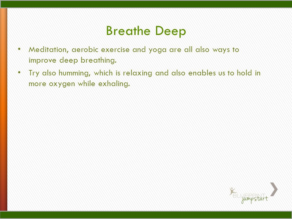 Meditation, aerobic exercise and yoga are all also ways to improve deep breathing.