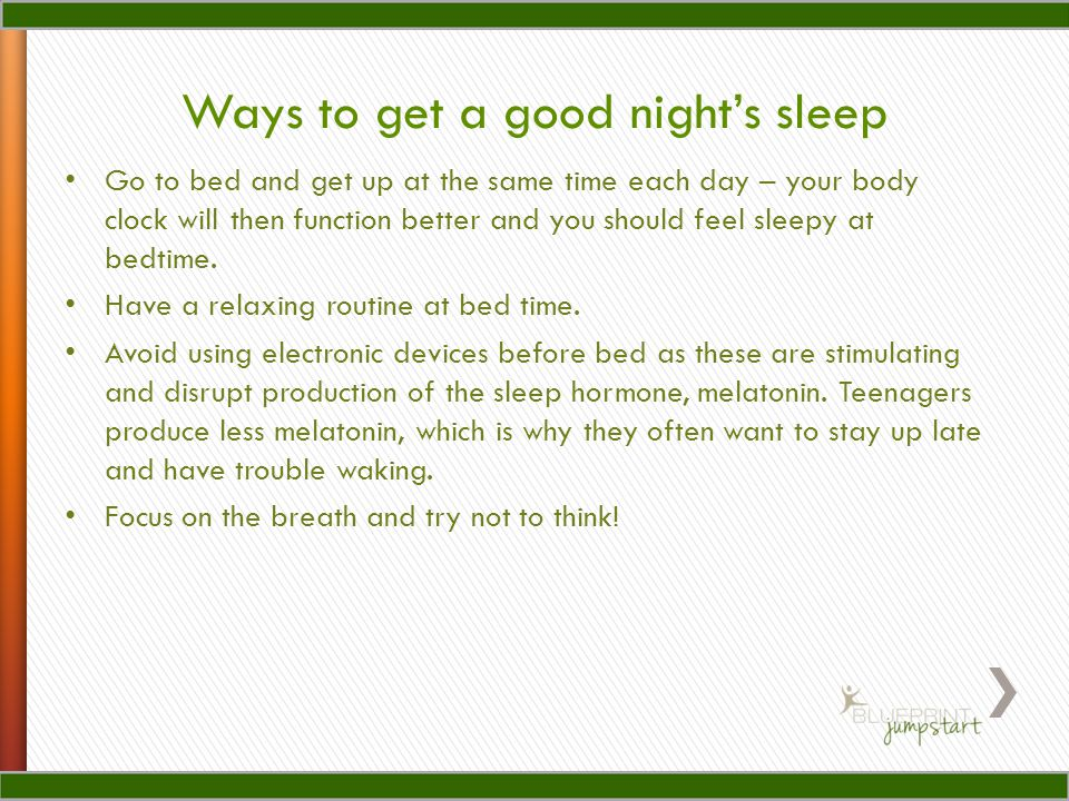 Go to bed and get up at the same time each day – your body clock will then function better and you should feel sleepy at bedtime.