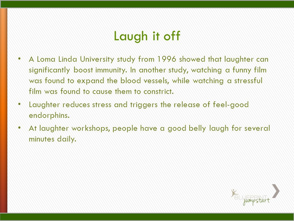 A Loma Linda University study from 1996 showed that laughter can significantly boost immunity.
