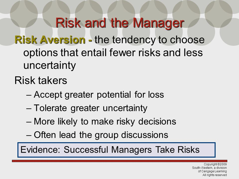 Copyright ©2009 South-Western, a division of Cengage Learning All rights reserved Risk and the Manager Risk Aversion - Risk Aversion - the tendency to