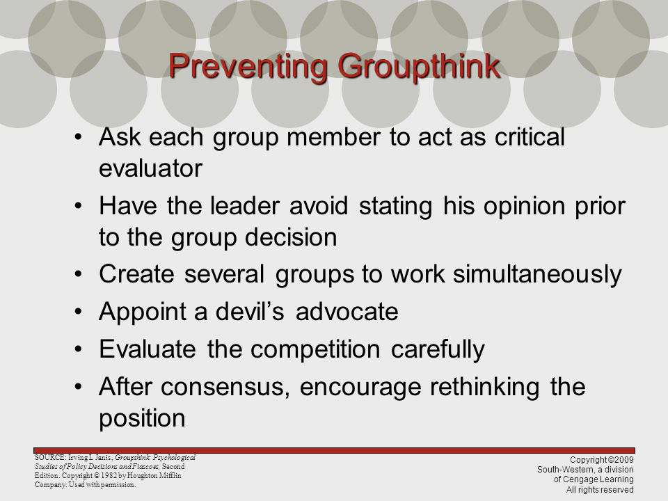 Copyright ©2009 South-Western, a division of Cengage Learning All rights reserved Preventing Groupthink Ask each group member to act as critical evalu