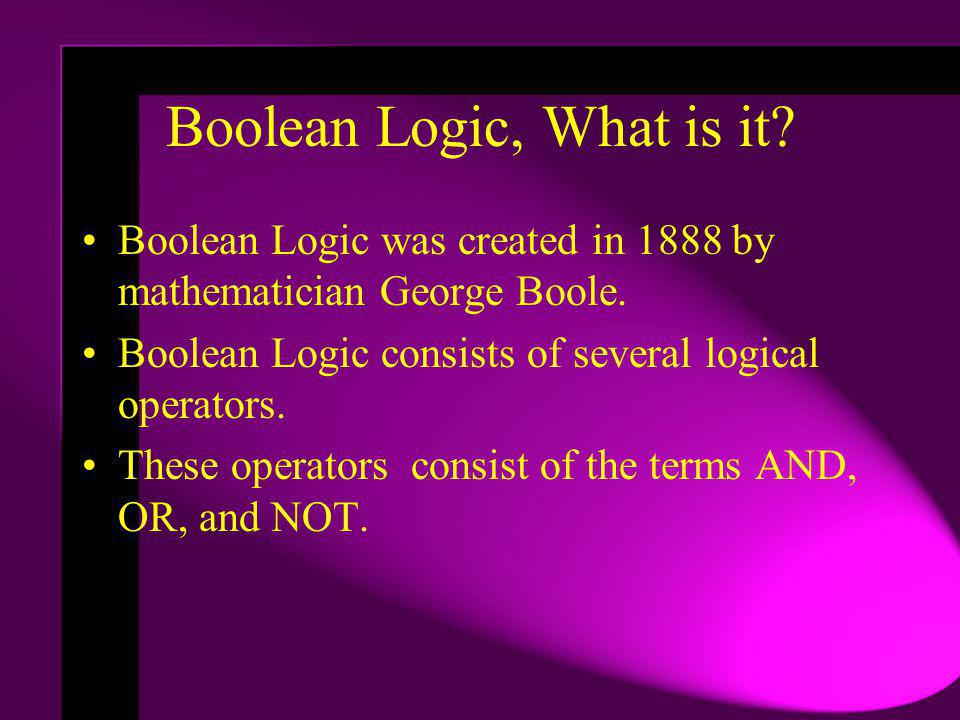 Boolean Logic, What is it. Boolean Logic was created in 1888 by mathematician George Boole.