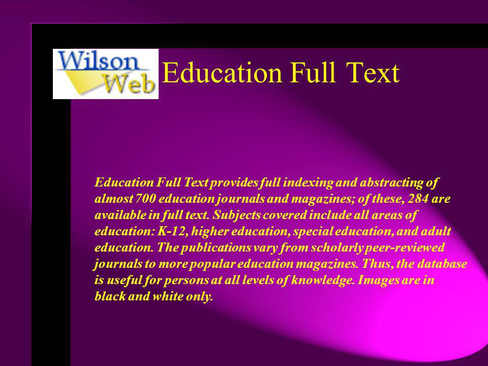 Education Full Text Education Full Text provides full indexing and abstracting of almost 700 education journals and magazines; of these, 284 are available in full text.