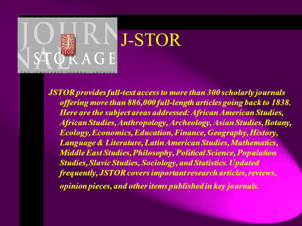 J-STOR JSTOR provides full-text access to more than 300 scholarly journals offering more than 886,000 full-length articles going back to 1838. Here ar