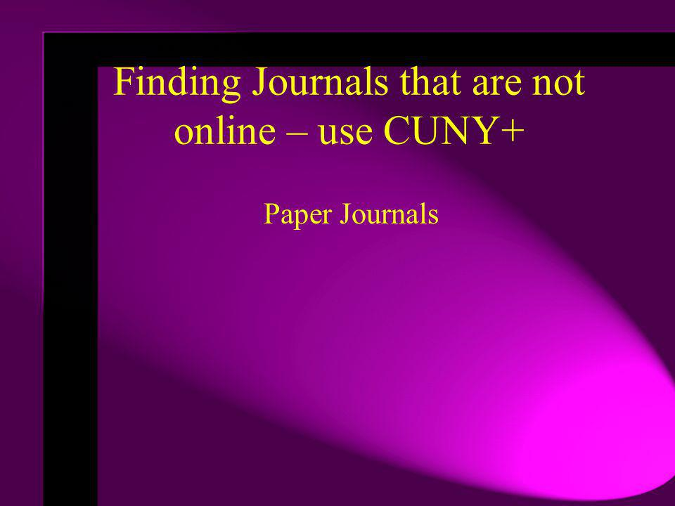 Paper Journals Finding Journals that are not online – use CUNY+