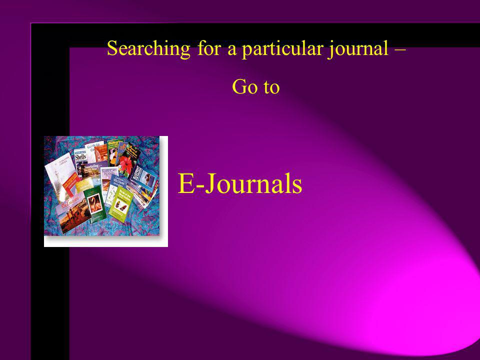E-Journals Searching for a particular journal – Go to