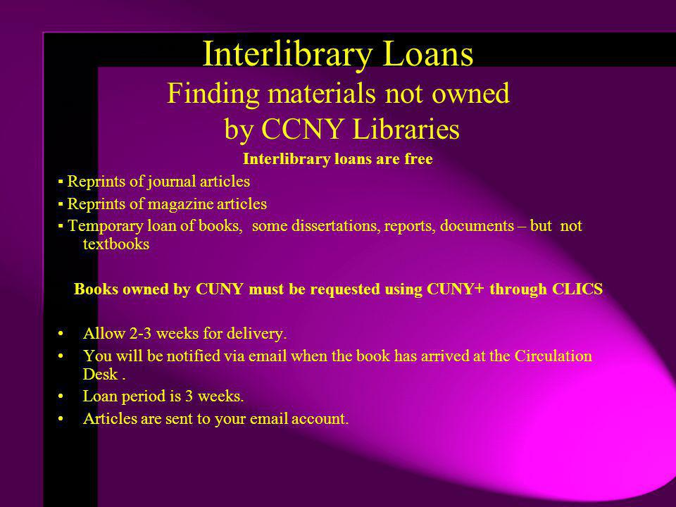 Interlibrary Loans Finding materials not owned by CCNY Libraries Interlibrary loans are free Reprints of journal articles Reprints of magazine articles Temporary loan of books, some dissertations, reports, documents – but not textbooks Books owned by CUNY must be requested using CUNY+ through CLICS Allow 2-3 weeks for delivery.