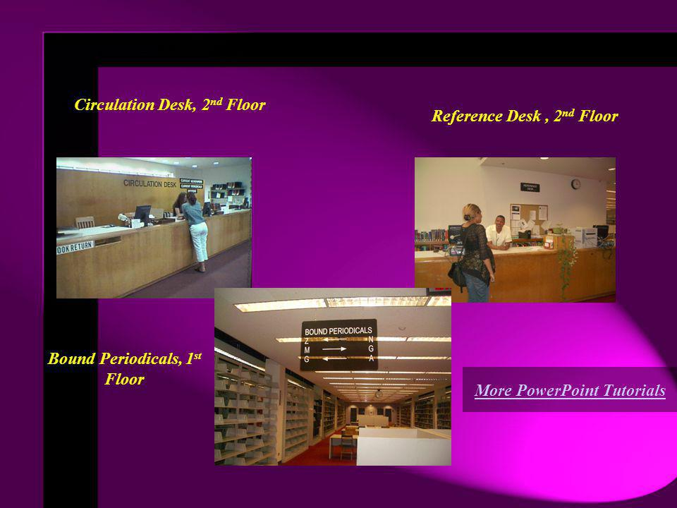 Circulation Desk, 2 nd Floor Reference Desk, 2 nd Floor Additional Resources Bound Periodicals, 1 st Floor More PowerPoint Tutorials