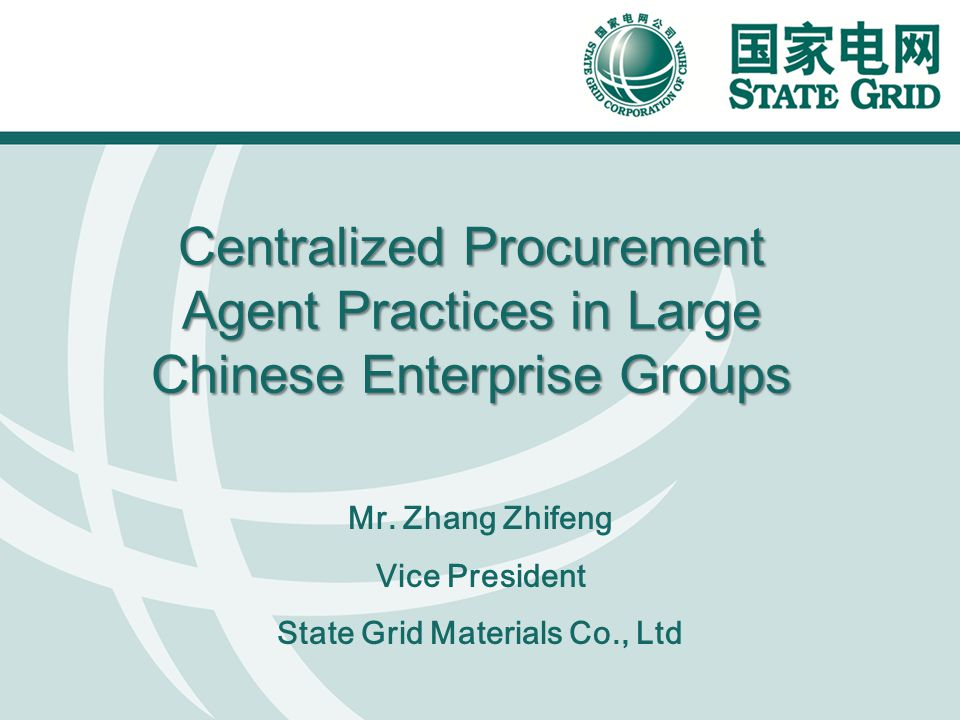Centralized Procurement Agent Practices in Large Chinese Enterprise Groups Mr. Zhang Zhifeng Vice President State Grid Materials Co., Ltd