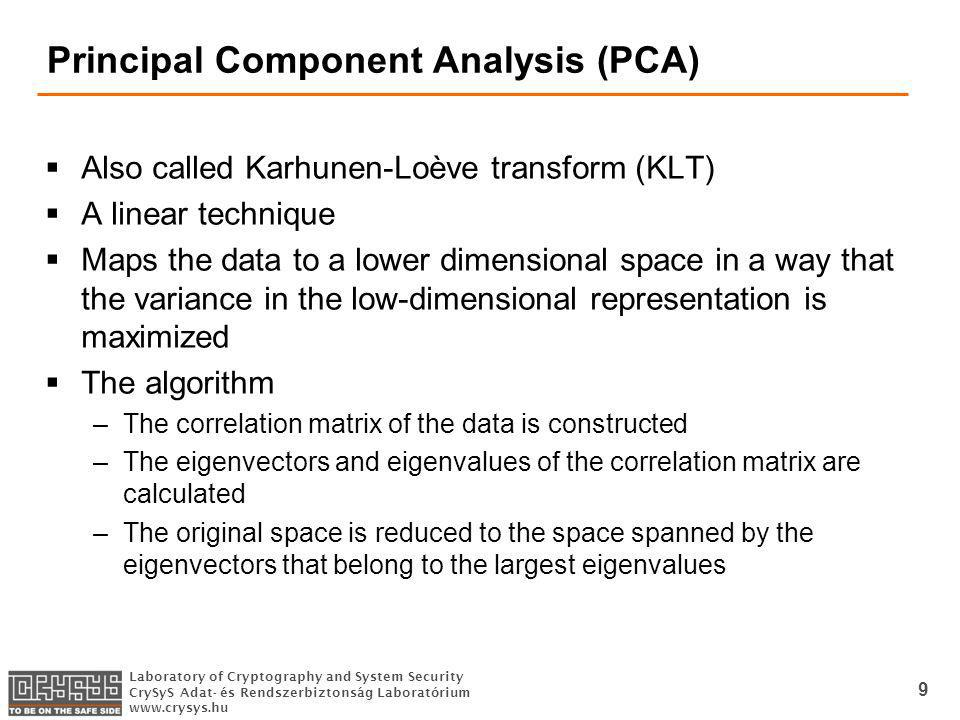 Laboratory of Cryptography and System Security CrySyS Adat- és Rendszerbiztonság Laboratórium www.crysys.hu Principal Component Analysis (PCA) Also called Karhunen-Loève transform (KLT) A linear technique Maps the data to a lower dimensional space in a way that the variance in the low-dimensional representation is maximized The algorithm –The correlation matrix of the data is constructed –The eigenvectors and eigenvalues of the correlation matrix are calculated –The original space is reduced to the space spanned by the eigenvectors that belong to the largest eigenvalues 9