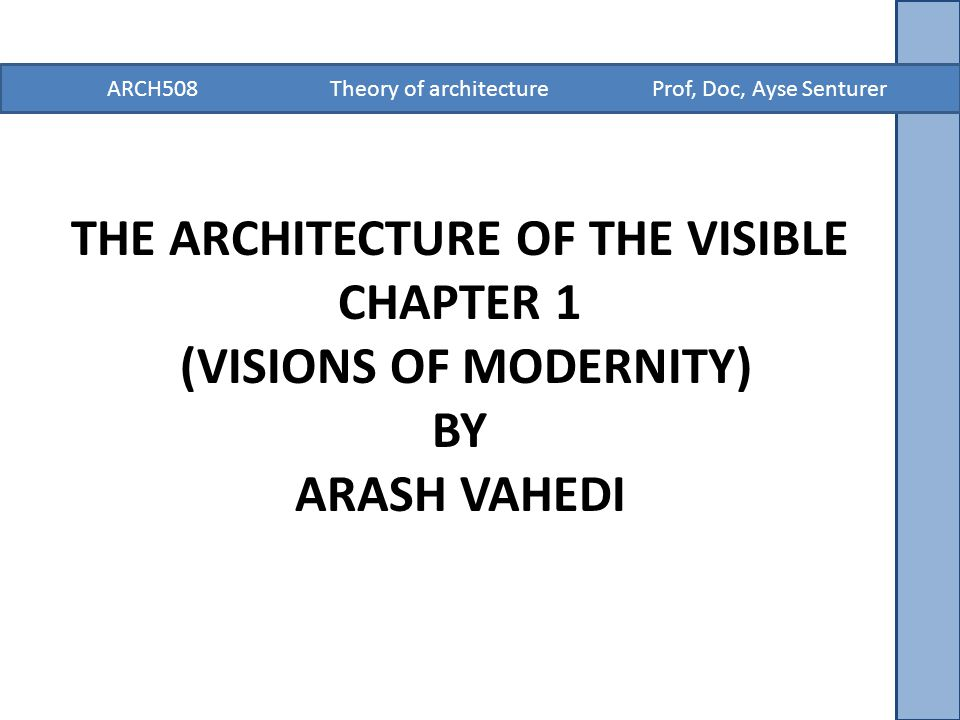 ARCH508 Theory of architecture Prof, Doc, Ayse Senturer THE ARCHITECTURE OF THE VISIBLE CHAPTER 1 (VISIONS OF MODERNITY) BY ARASH VAHEDI