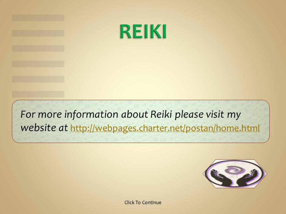For more information about Reiki please visit my website at http://webpages.charter.net/postan/home.html http://webpages.charter.net/postan/home.htmlClick To Continue
