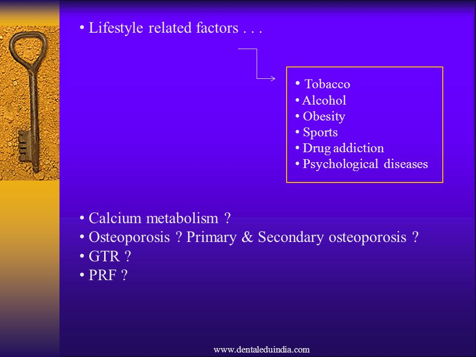 www.dentaleduindia.com Lifestyle related factors... Calcium metabolism ? Osteoporosis ? Primary & Secondary osteoporosis ? GTR ? PRF ? Tobacco Alcohol