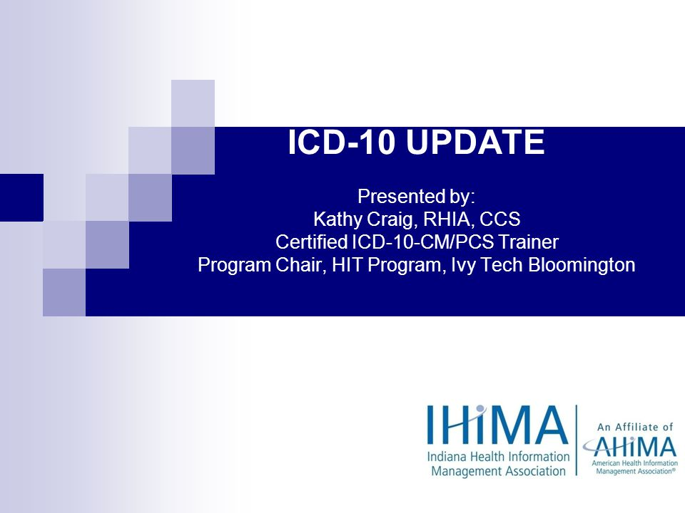 IHIMA ICD-10 UPDATE Presented by: Kathy Craig, RHIA, CCS Certified ICD-10-CM/PCS Trainer Program Chair, HIT Program, Ivy Tech Bloomington