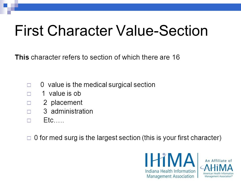 First Character Value-Section This character refers to section of which there are 16 0 value is the medical surgical section 1 value is ob 2 placement 3 administration Etc…..