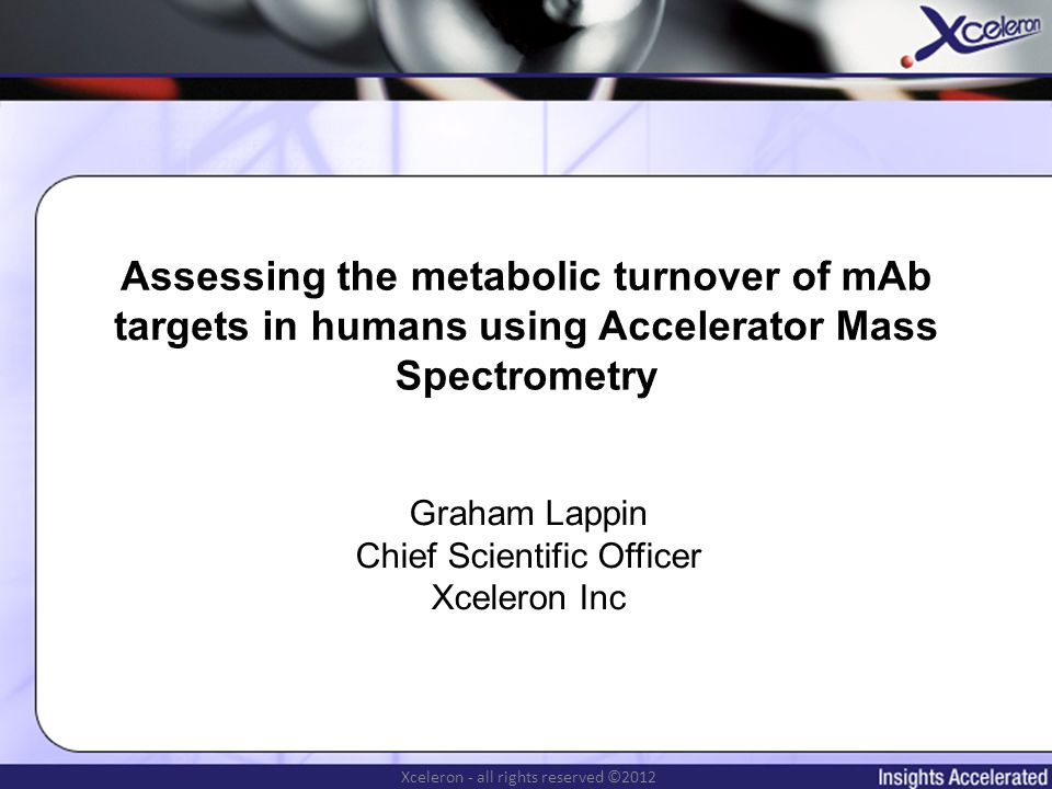 Xceleron - all rights reserved ©2012 Measuring rate of target production Target production rate measured in presence of mAb Can only be measured once mAb is in the clinic No information on intrinsic target production rate Absence of mAb (ie normal state) Absence of mAb in disease state Target production rate may be unsuitable but only known once in the clinic GMP manufacture of mAb required – which can be expensive