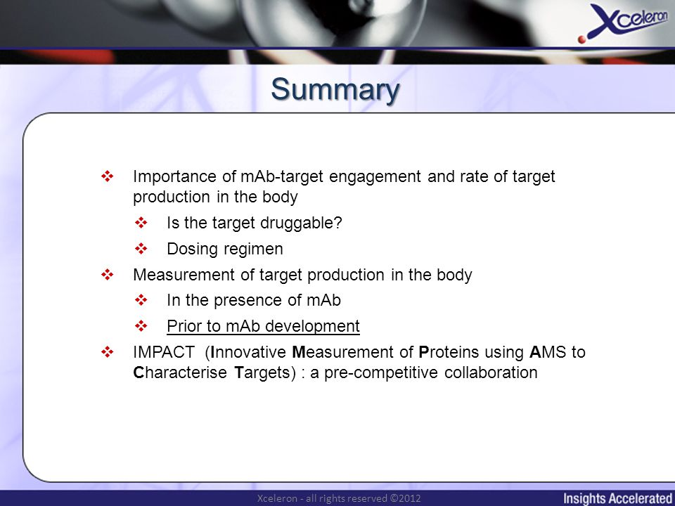 Xceleron - all rights reserved ©2012 Summary Importance of mAb-target engagement and rate of target production in the body Is the target druggable.
