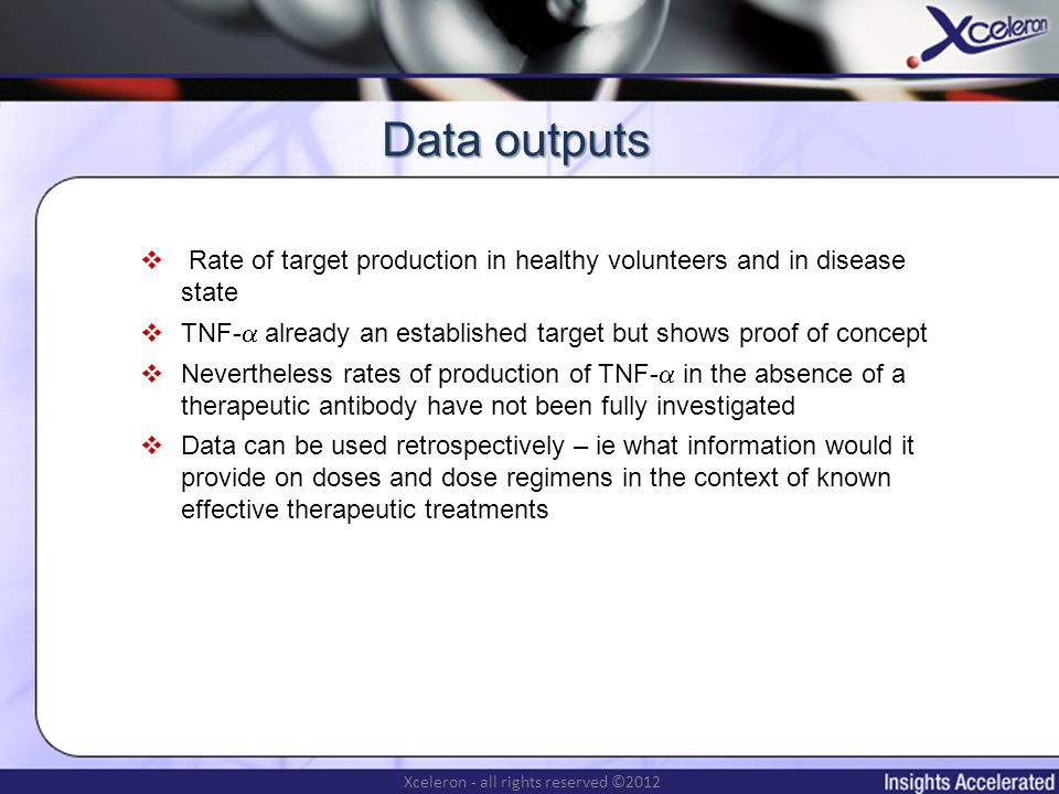 Xceleron - all rights reserved ©2012 Rate of target production in healthy volunteers and in disease state TNF- already an established target but shows proof of concept Nevertheless rates of production of TNF- in the absence of a therapeutic antibody have not been fully investigated Data can be used retrospectively – ie what information would it provide on doses and dose regimens in the context of known effective therapeutic treatments Data outputs