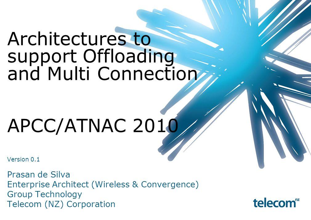 Architectures to support Offloading and Multi Connection APCC/ATNAC 2010 Version 0.1 Prasan de Silva Enterprise Architect (Wireless & Convergence) Group Technology Telecom (NZ) Corporation