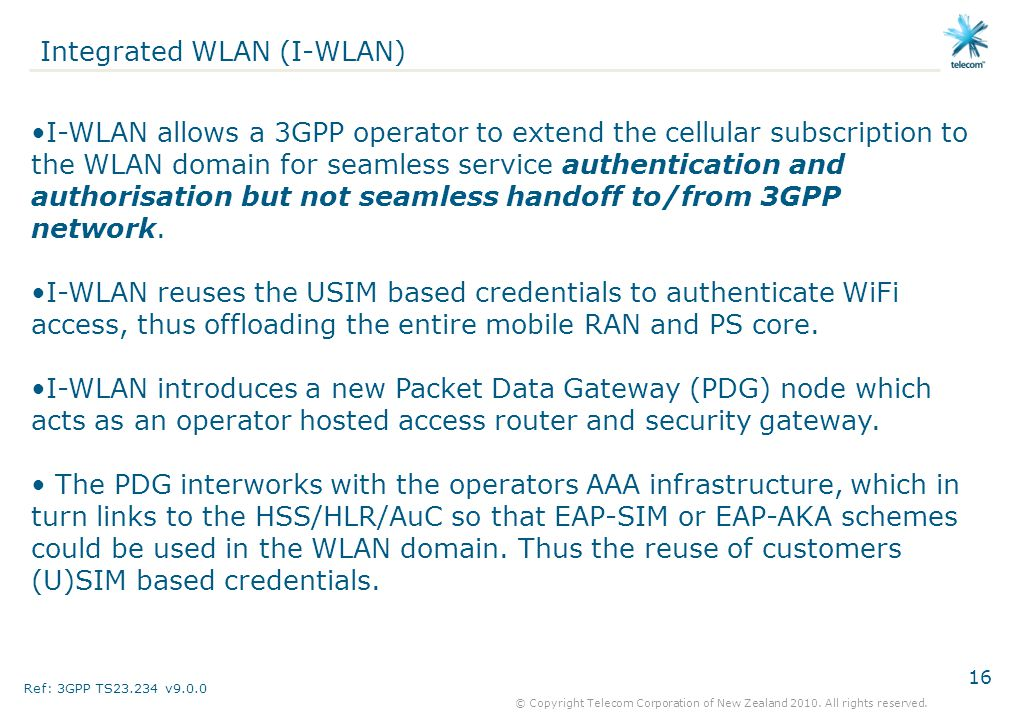 16 © Copyright Telecom Corporation of New Zealand 2010. All rights reserved. Integrated WLAN (I-WLAN) I-WLAN allows a 3GPP operator to extend the cell