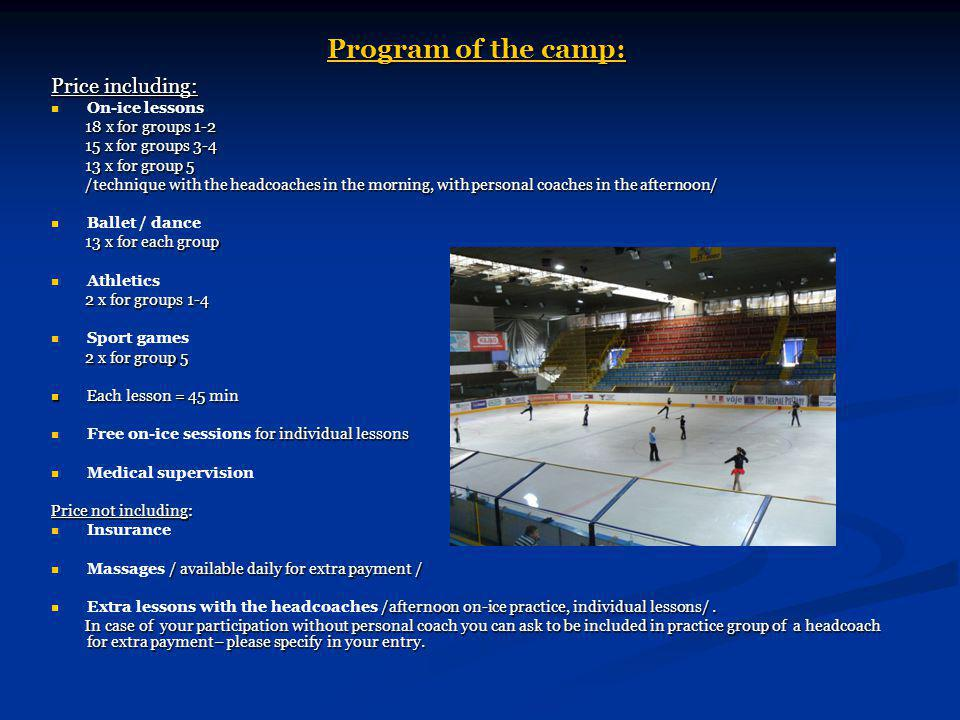 Program of the camp: Price including: On-ice lessons 18 x for groups 1-2 18 x for groups 1-2 15 x for groups 3-4 15 x for groups 3-4 13 x for group 5 13 x for group 5 /technique with the headcoaches in the morning, with personal coaches in the afternoon/ /technique with the headcoaches in the morning, with personal coaches in the afternoon/ Ballet / dance 13 x for each group 13 x for each group Athletics 2 x for groups 1-4 2 x for groups 1-4 Sport games 2 x for group 5 2 x for group 5 Each lesson = 45 min Each lesson = 45 min for individual lessons Free on-ice sessions for individual lessons Medical supervision Price not including: Insurance / available daily for extra payment / Massages / available daily for extra payment / /afternoon on-ice practice, individual lessons/.