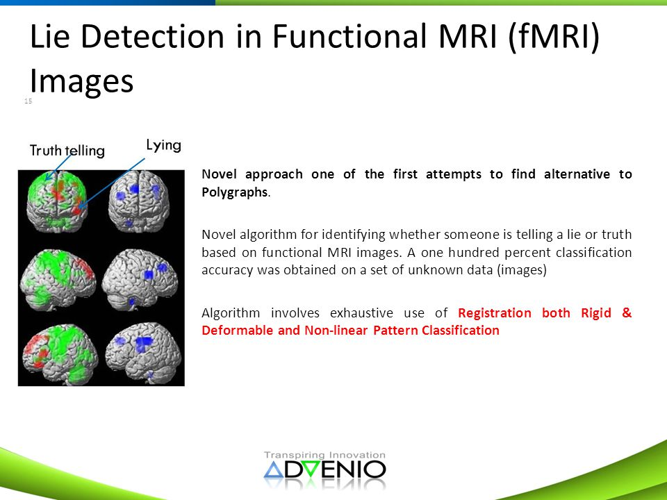 Lie Detection in Functional MRI (fMRI) Images 15 Novel approach one of the first attempts to find alternative to Polygraphs. Novel algorithm for ident