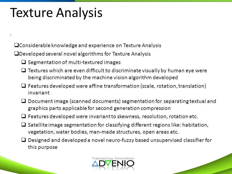 Texture Analysis 9 Considerable knowledge and experience on Texture Analysis Developed several novel algorithms for Texture Analysis Segmentation of m
