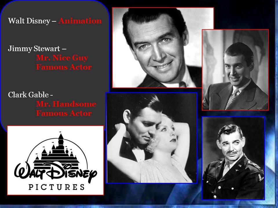 Walt Disney – Animation Jimmy Stewart – Mr. Nice Guy Famous Actor Clark Gable - Mr. Handsome Famous Actor