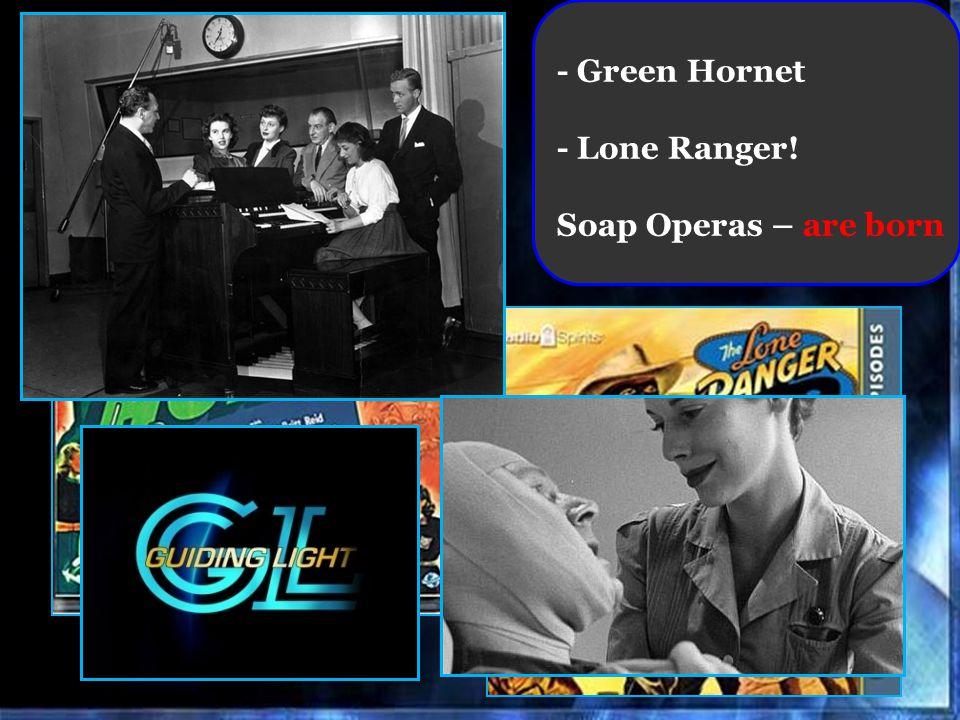 - Green Hornet - Lone Ranger! Soap Operas – are born