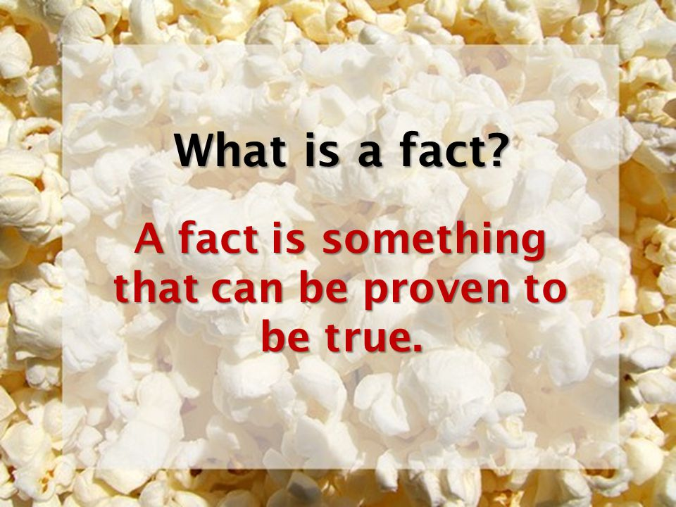 What is a fact? A fact is something that can be proven to be true.