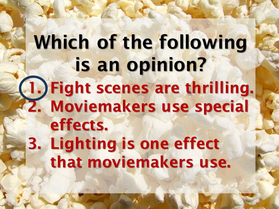 Which of the following is an opinion? 1.Fight scenes are thrilling. 2.Moviemakers use special effects. 3.Lighting is one effect that moviemakers use.