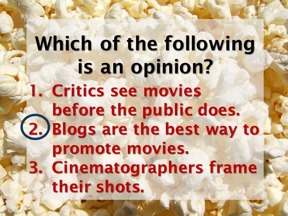 Which of the following is an opinion? 1.Critics see movies before the public does. 2.Blogs are the best way to promote movies. 3.Cinematographers fram