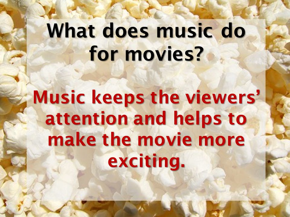 What does music do for movies? Music keeps the viewers attention and helps to make the movie more exciting.