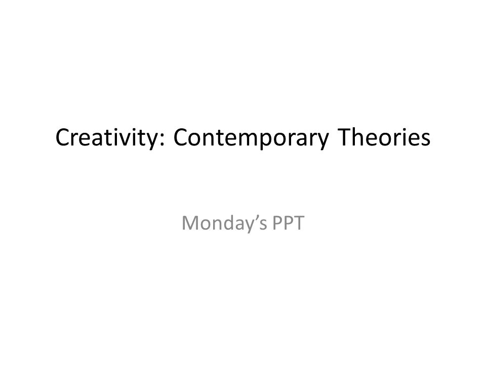 Creativity: Contemporary Theories Mondays PPT