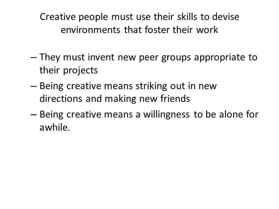 Creative people must use their skills to devise environments that foster their work – They must invent new peer groups appropriate to their projects – Being creative means striking out in new directions and making new friends – Being creative means a willingness to be alone for awhile.