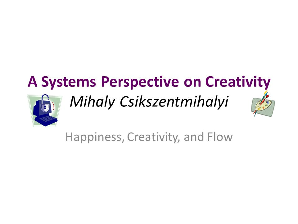 A Systems Perspective on Creativity Mihaly Csikszentmihalyi Happiness, Creativity, and Flow