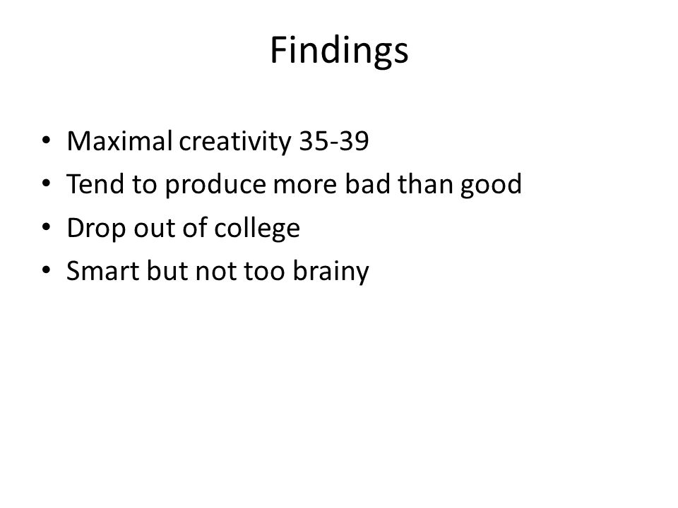 Findings Maximal creativity 35-39 Tend to produce more bad than good Drop out of college Smart but not too brainy