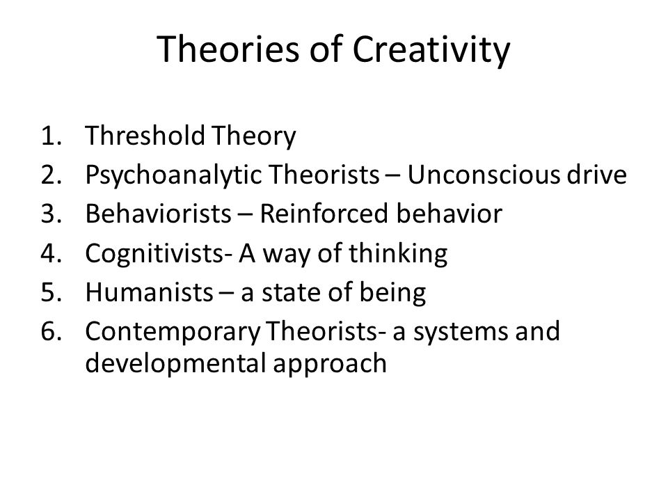 Theories of Creativity 1.Threshold Theory 2.Psychoanalytic Theorists – Unconscious drive 3.Behaviorists – Reinforced behavior 4.Cognitivists- A way of thinking 5.Humanists – a state of being 6.Contemporary Theorists- a systems and developmental approach